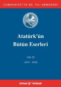 Atatürk'ün Bütün Eserleri 25.Cilt (1931-1932) Mustafa Kemal Atatürk