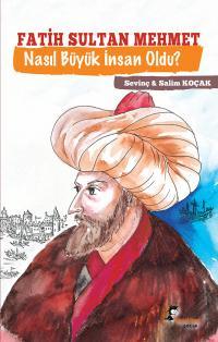 Fatih Sultan Mehmet Nasıl Büyük İnsan Oldu? Salim Koçak