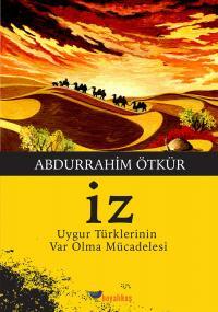 İz - Uygur Türklerinin Var Olma Mücadelesi Abdurrahim Ötkür